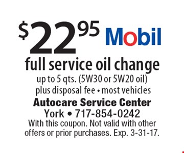 $22.95 full service oil change. Up to 5 qts. (5W30 or 5W20 oil) plus disposal fee - most vehicles. With this coupon. Not valid with other offers or prior purchases. Exp. 3-31-17.