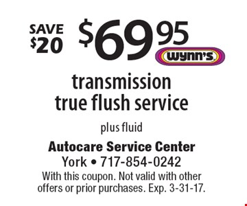 Save $20. $69.95 transmission true flush service plus fluid. With this coupon. Not valid with other offers or prior purchases. Exp. 3-31-17.
