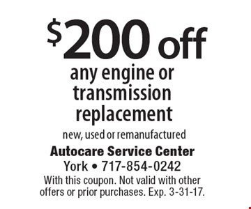 $200 off any engine or transmission replacement new, used or remanufactured. With this coupon. Not valid with other offers or prior purchases. Exp. 3-31-17.