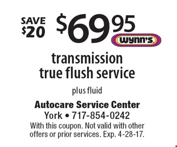 Save $20. $69.95 transmission true flush service. Plus fluid. With this coupon. Not valid with other offers or prior services. Exp. 4-28-17.