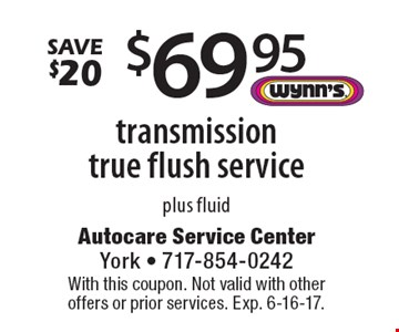 save $20: $69.95 transmission true flush service plus fluid. With this coupon. Not valid with other offers or prior services. Exp. 6-16-17.