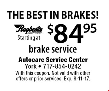 THE BEST IN BRAKES! $84.95 Starting at brake service. With this coupon. Not valid with other offers or prior services. Exp. 8-11-17.