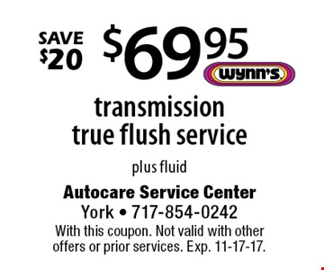 $69.95 transmission true flush service plus fluid. Save $20. With this coupon. Not valid with other offers or prior services. Exp. 11-17-17.