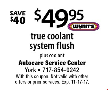 $49.95 true coolant system flush plus coolant. Save $40. With this coupon. Not valid with other offers or prior services. Exp. 11-17-17.