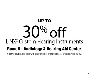 UP TO 30% off LiNX2 Custom Hearing Instruments. With this coupon. Not valid with other offers or prior purchases. Offer expires 5-19-17.