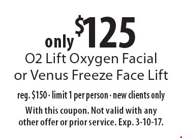 only $125 O2 Lift Oxygen Facial or Venus Freeze Face Lift reg. $150 - limit 1 per person - new clients only. With this coupon. Not valid with any other offer or prior service. Exp. 3-10-17.