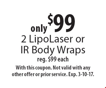 only $99 2 LipoLaser or IR Body Wraps reg. $99 each. With this coupon. Not valid with any other offer or prior service. Exp. 3-10-17.