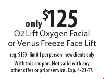 only $125 O2 Lift Oxygen Facial or Venus Freeze Face Lift reg. $150 - limit 1 per person - new clients only. With this coupon. Not valid with any other offer or prior service. Exp. 4-21-17.