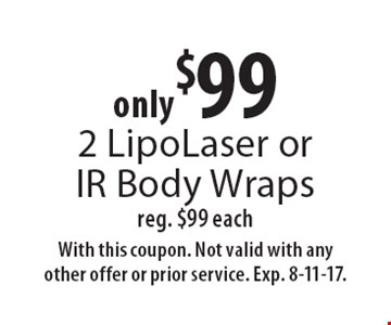Only $99 2 LipoLaser or IR Body Wraps reg. $99 each. With this coupon. Not valid with any other offer or prior service. Exp. 8-11-17.