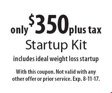 Only $350 plus tax Startup Kit includes ideal weight loss startup. With this coupon. Not valid with any other offer or prior service. Exp. 8-11-17.