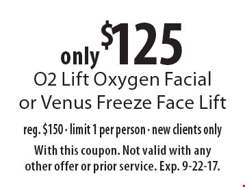 Only $125 O2 Lift Oxygen Facial or Venus Freeze Face Lift reg. $150 - limit 1 per person - new clients only. With this coupon. Not valid with any other offer or prior service. Exp. 9-22-17.