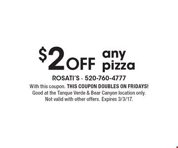 $2 Off any pizza. With this coupon. THIS COUPON DOUBLES ON FRIDAYS! Good at the Tanque Verde & Bear Canyon location only. Not valid with other offers. Expires 3/3/17.