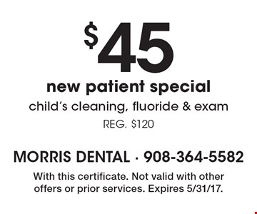 $45 new patient special child's cleaning, fluoride & exam REG. $120. With this certificate. Not valid with other offers or prior services. Expires 5/31/17.
