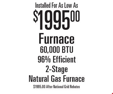 Installed For As Low As $1995.00 Furnace. 60,000 BTU, 96% Efficient, 2-Stage, Natural Gas Furnace. $1995.00 After National Grid Rebates.