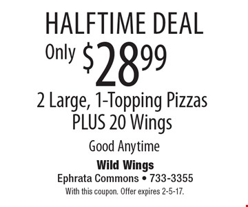 Halftime deal. $28.99 2 Large, 1-Topping Pizzas PLUS 20 Wings. Good Anytime. With this coupon. Offer expires 2-5-17.