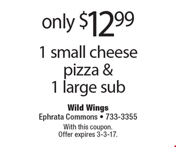 only $12.99 1 small cheese pizza & 1 large sub. With this coupon. Offer expires 3-3-17.