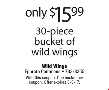 only $15.99 30-piece bucket of wild wings. With this coupon. One bucket per coupon. Offer expires 3-3-17.