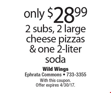 only $28.99 2 subs, 2 large cheese pizzas & one 2-liter soda. With this coupon. Offer expires 4/30/17.