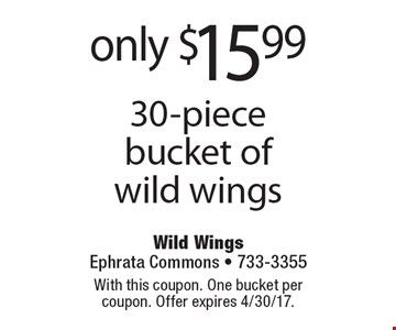 only $15.99 30-piece bucket of wild wings. With this coupon. One bucket per coupon. Offer expires 4/30/17.