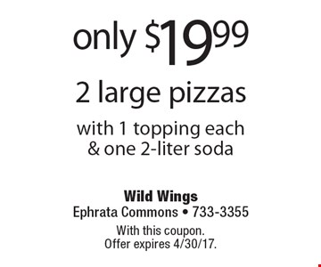 only $19.99 2 large pizzas with 1 topping each& one 2-liter soda. With this coupon. Offer expires 4/30/17.