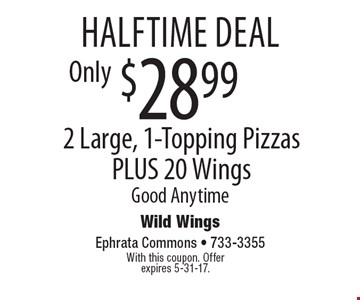 halftime deal $28.99 2 Large, 1-Topping Pizzas PLUS 20 Wings Good Anytime. With this coupon. Offer expires 5-31-17.