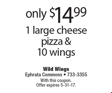 only $14.99 1 large cheese pizza & 10 wings. With this coupon. Offer expires 5-31-17.