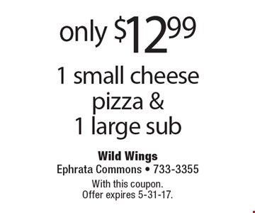 only $12.99 1 small cheese pizza & 1 large sub. With this coupon. Offer expires 5-31-17.
