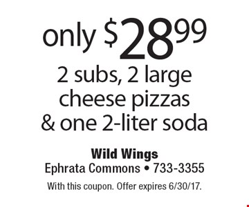 Only $28.99 2 subs, 2 large cheese pizzas & one 2-liter soda. With this coupon. Offer expires 6/30/17.