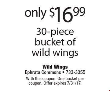 Only $16.99 30-piece bucket of wild wings. With this coupon. One bucket per coupon. Offer expires 7/31/17.