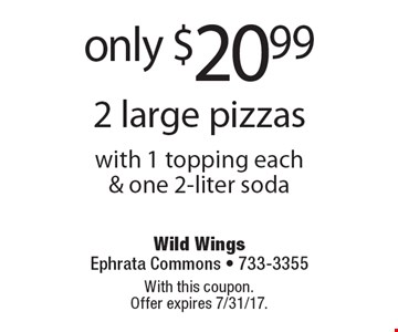 Only $20.99 2 large pizzas with 1 topping each & one 2-liter soda. With this coupon. Offer expires 7/31/17.