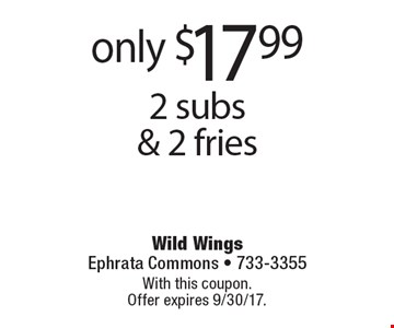 only $17.99 2 subs & 2 fries. With this coupon. Offer expires 9/30/17.