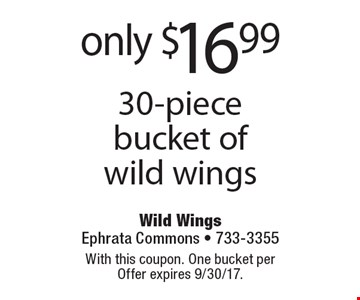 only $16.99 30-piece bucket of wild wings. With this coupon. One bucket per Offer expires 9/30/17.
