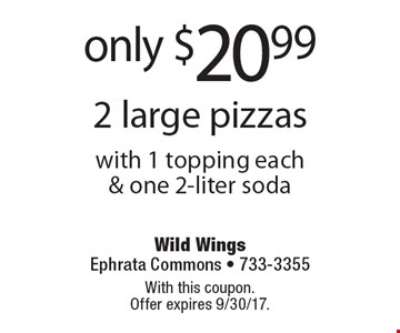 only $20.99 2 large pizzas with 1 topping each& one 2-liter soda. With this coupon. Offer expires 9/30/17.