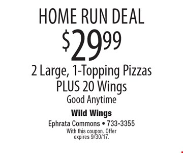 home run deal $29.99 2 Large, 1-Topping Pizzas PLUS 20 Wings Good Anytime. With this coupon. Offer expires 9/30/17.