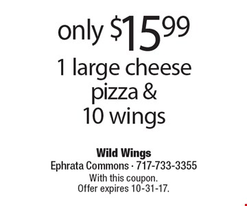 Only $15.99 1 large cheese pizza & 10 wings. With this coupon. Offer expires 10-31-17.