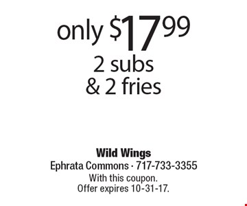 Only $17.99 2 subs & 2 fries. With this coupon. Offer expires 10-31-17.