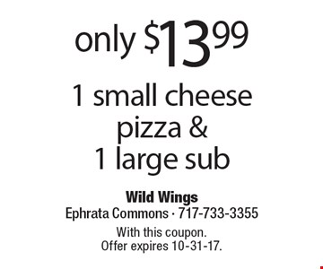 Only $13.99 1 small cheese pizza & 1 large sub. With this coupon. Offer expires 10-31-17.