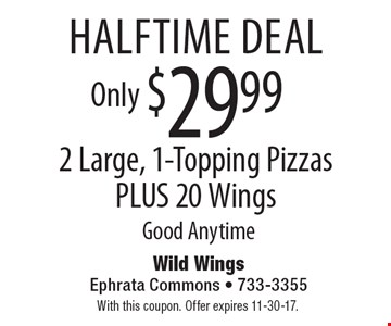 halftime deal Only $29.99 2 Large, 1-Topping Pizzas PLUS 20 Wings Good Anytime. With this coupon. Offer expires 11-30-17.
