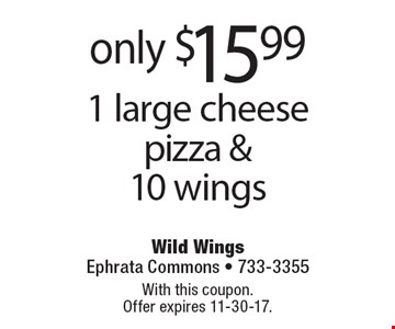 only $15.99 1 large cheese pizza & 10 wings. With this coupon. Offer expires 11-30-17.