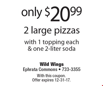 only $20.99 2 large pizzas with 1 topping each & one 2-liter soda. With this coupon. Offer expires 12-31-17.
