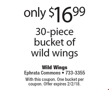 only $16.99 30-piece bucket of wild wings. With this coupon. One bucket per coupon. Offer expires 2/2/18.