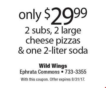 Only $29.99 2 subs, 2 large cheese pizzas & one 2-liter soda. With this coupon. Offer expires 8/31/17.