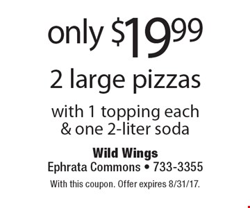 Only $19.99 2 large pizzas with 1 topping each& one 2-liter soda. With this coupon. Offer expires 8/31/17.