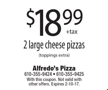 $18.99 +tax 2 large cheese pizzas (toppings extra). With this coupon. Not valid with other offers. Expires 2-10-17.