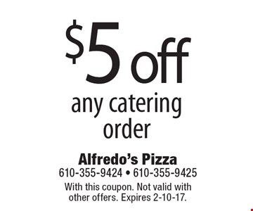 $5 off any catering order. With this coupon. Not valid with other offers. Expires 2-10-17.