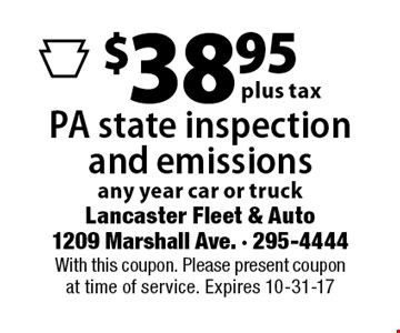 $38.95 plus tax PA state inspection and emissions any year car or truck. With this coupon. Please present coupon at time of service. Expires 10-31-17