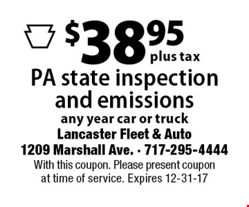 $38.95 plus tax PA state inspection and emissions any year car or truck. With this coupon. Please present coupon at time of service. Expires 12-31-17