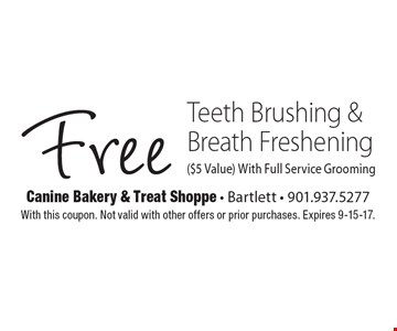 Free Teeth Brushing & Breath Freshening ($5 Value) With Full Service Grooming. With this coupon. Not valid with other offers or prior purchases. Expires 9-15-17.