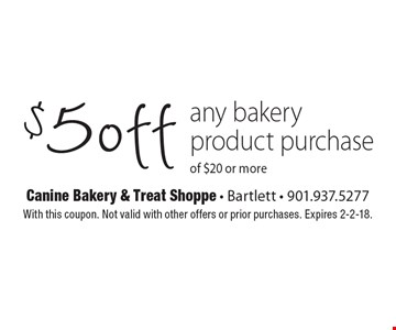 $5 off any bakery product purchase of $20 or more. With this coupon. Not valid with other offers or prior purchases. Expires 2-2-18.
