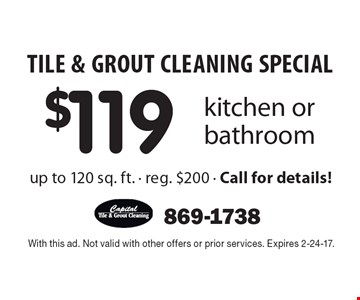 TILE & GROUT CLEANING SPECIAL $119 kitchen or bathroom up to 120 sq. ft. - reg. $200 - Call for details! With this ad. Not valid with other offers or prior services. Expires 2-24-17.